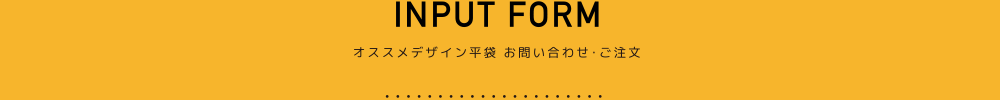 INPUT FORM 大一印刷のオススメデザイン平袋のお問い合わせ・ご注文